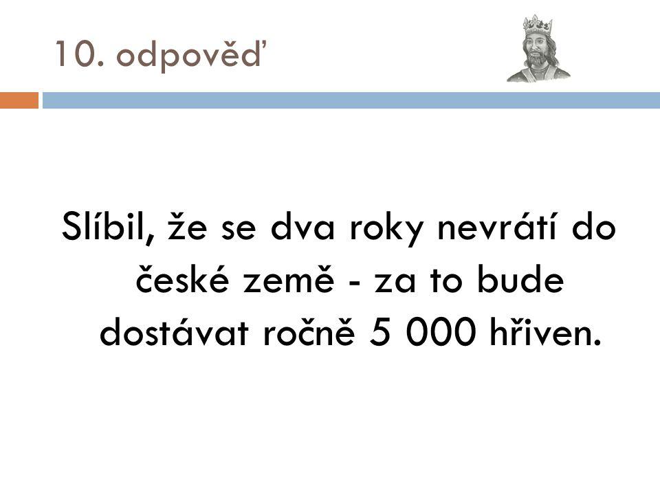 10. odpověď Slíbil, že se dva roky nevrátí do české země - za to bude dostávat ročně 5 000 hřiven.