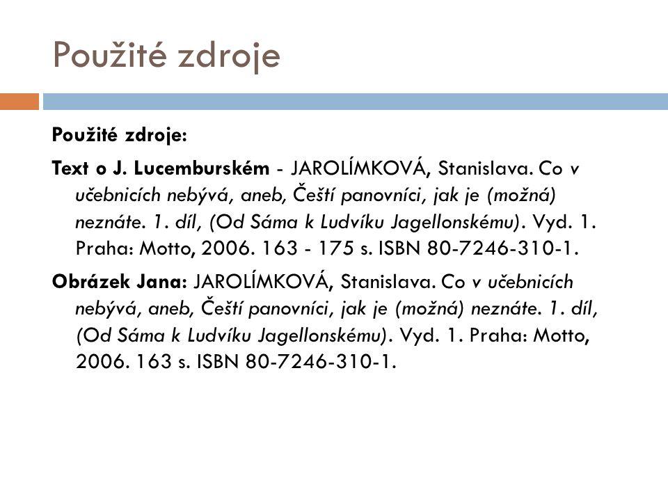 Použité zdroje Použité zdroje: Text o J. Lucemburském - JAROLÍMKOVÁ, Stanislava.