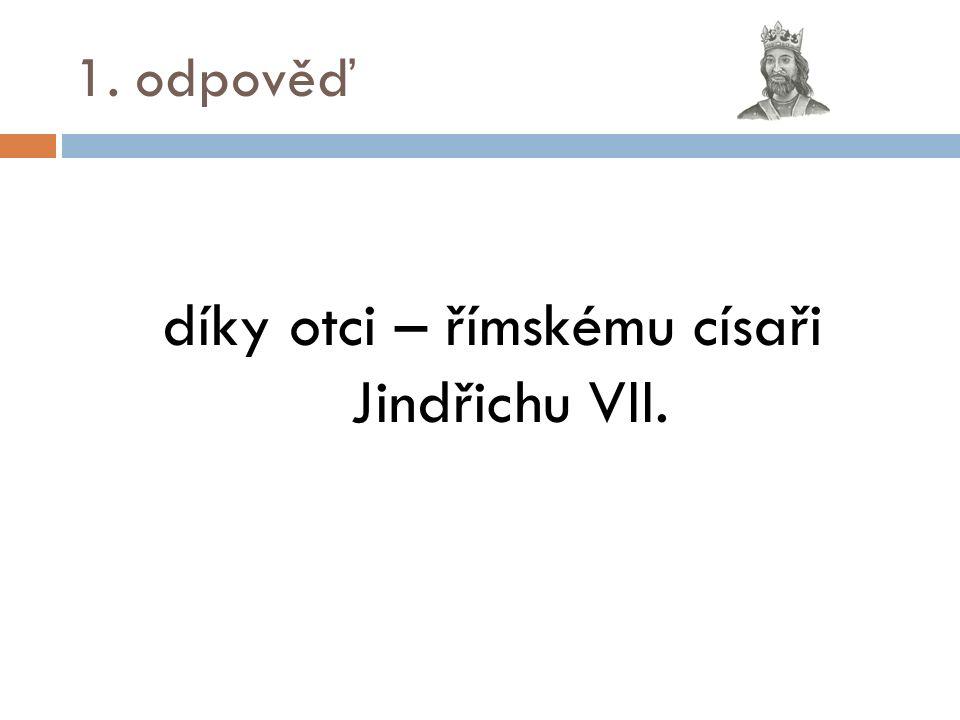 1. odpověď díky otci – římskému císaři Jindřichu VII.