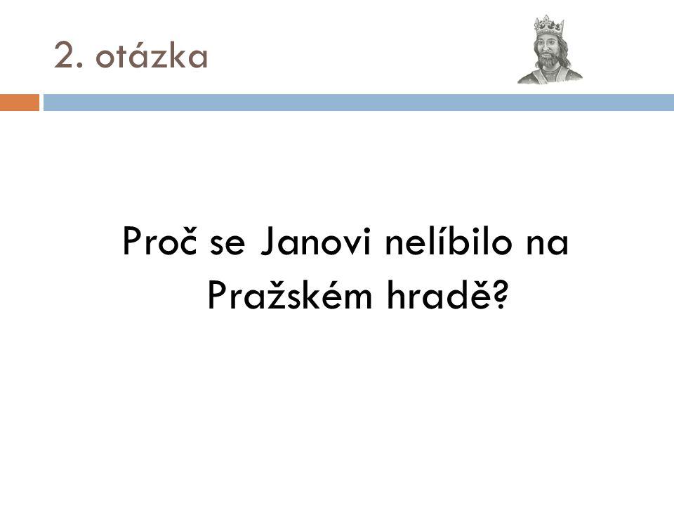 2. otázka Proč se Janovi nelíbilo na Pražském hradě