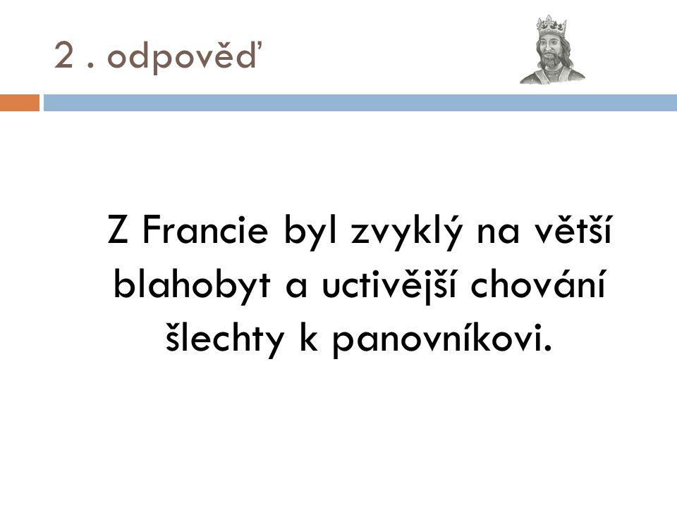 2. odpověď Z Francie byl zvyklý na větší blahobyt a uctivější chování šlechty k panovníkovi.