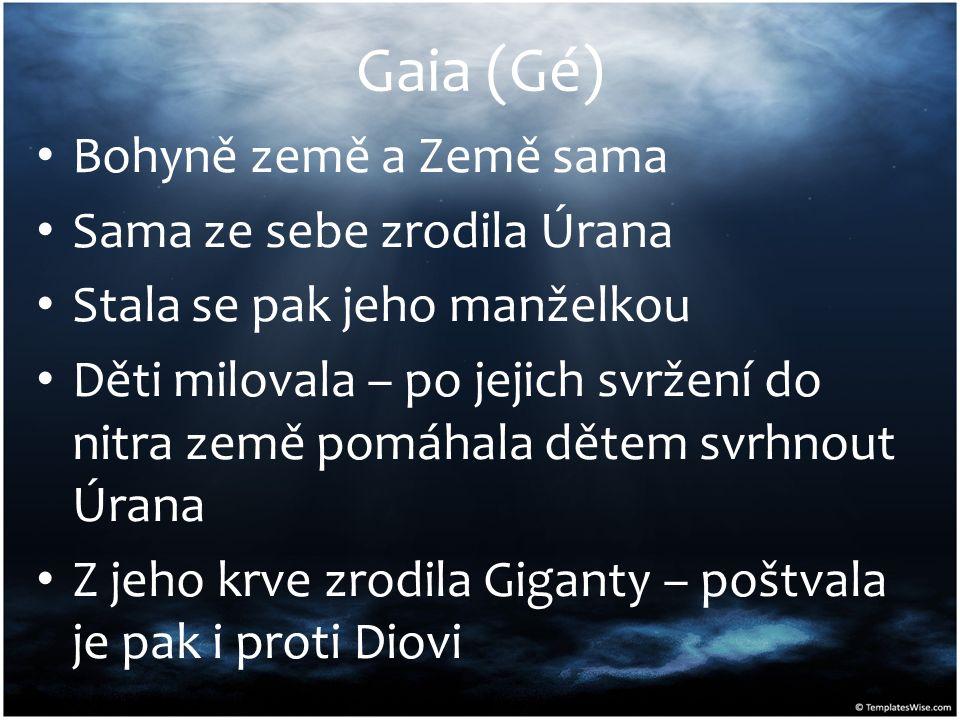 Gaia (Gé) Bohyně země a Země sama Sama ze sebe zrodila Úrana Stala se pak jeho manželkou Děti milovala – po jejich svržení do nitra země pomáhala děte