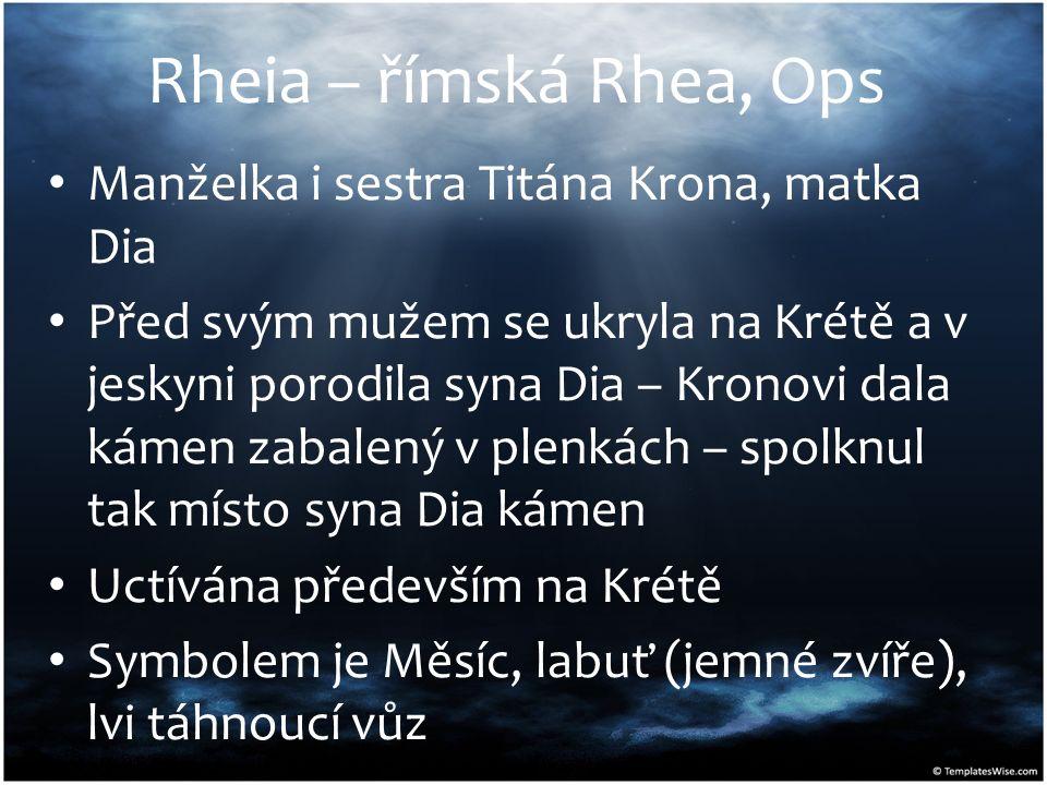 Rheia – římská Rhea, Ops Manželka i sestra Titána Krona, matka Dia Před svým mužem se ukryla na Krétě a v jeskyni porodila syna Dia – Kronovi dala kám