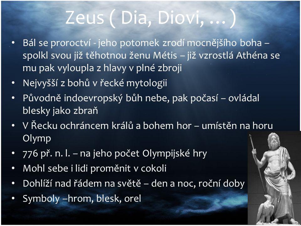 Zeus ( Dia, Diovi, …) Bál se proroctví - jeho potomek zrodí mocnějšího boha – spolkl svou již těhotnou ženu Métis – již vzrostlá Athéna se mu pak vyloupla z hlavy v plné zbroji Nejvyšší z bohů v řecké mytologii Původně indoevropský bůh nebe, pak počasí – ovládal blesky jako zbraň V Řecku ochráncem králů a bohem hor – umístěn na horu Olymp 776 př.