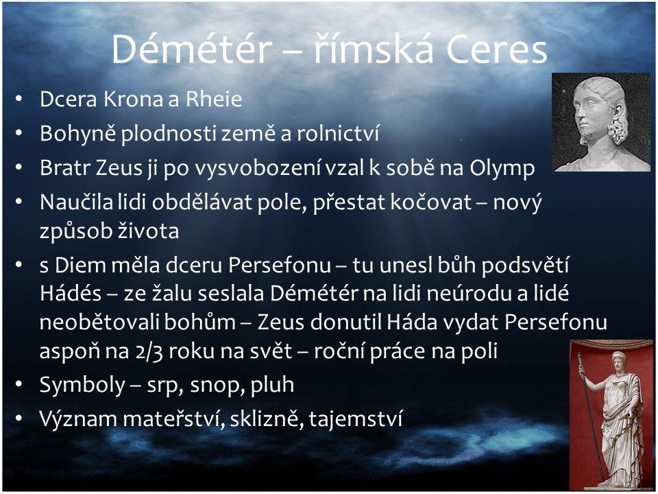 Démétér – římská Ceres Dcera Krona a Rheie Bohyně plodnosti země a rolnictví Bratr Zeus ji po vysvobození vzal k sobě na Olymp Naučila lidi obdělávat