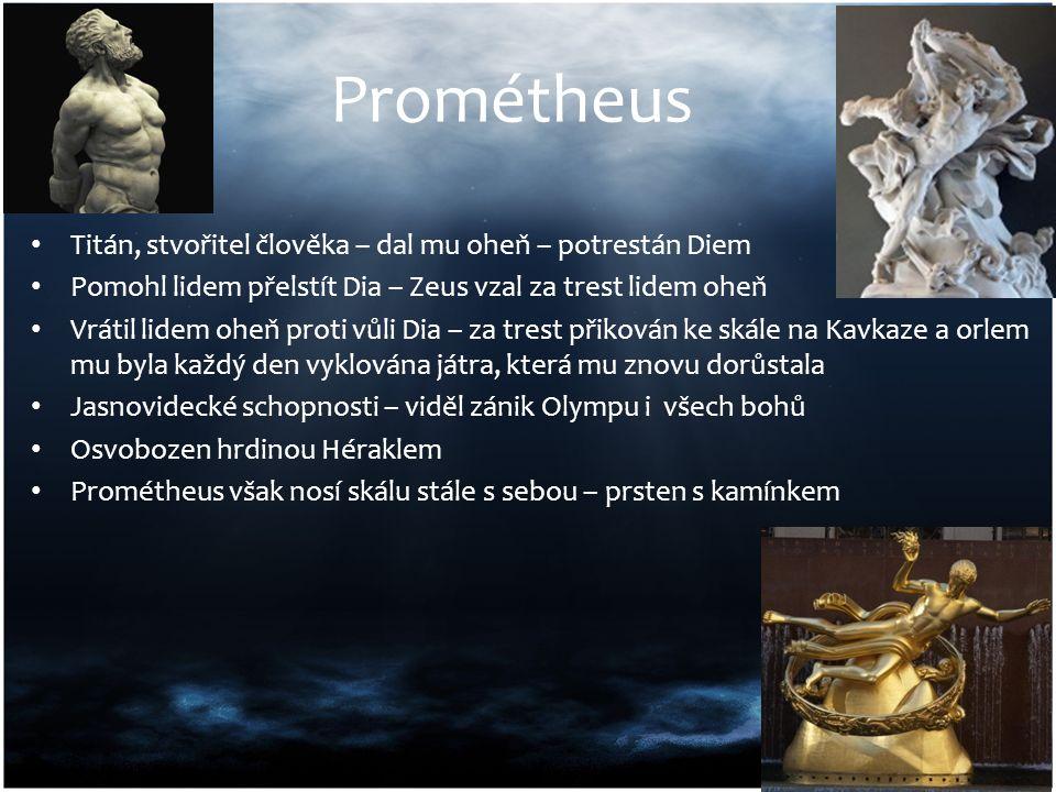 Prométheus Titán, stvořitel člověka – dal mu oheň – potrestán Diem Pomohl lidem přelstít Dia – Zeus vzal za trest lidem oheň Vrátil lidem oheň proti v