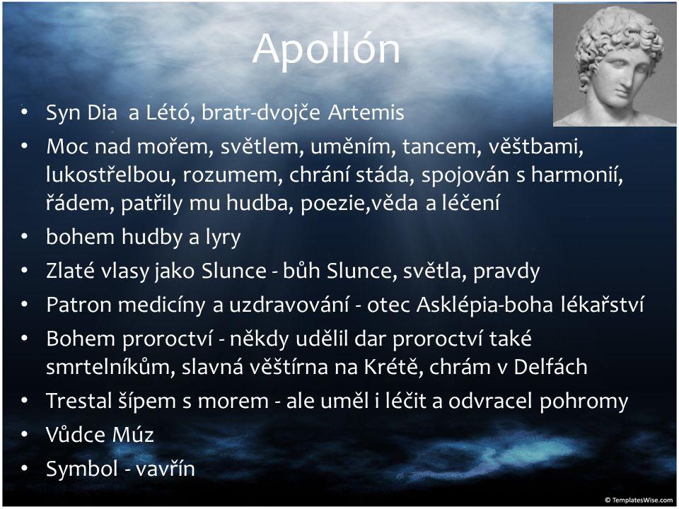 Apollón Syn Dia a Létó, bratr-dvojče Artemis Moc nad mořem, světlem, uměním, tancem, věštbami, lukostřelbou, rozumem, chrání stáda, spojován s harmonií, řádem, patřily mu hudba, poezie,věda a léčení bohem hudby a lyry Zlaté vlasy jako Slunce - bůh Slunce, světla, pravdy Patron medicíny a uzdravování - otec Asklépia-boha lékařství Bohem proroctví - někdy udělil dar proroctví také smrtelníkům, slavná věštírna na Krétě, chrám v Delfách Trestal šípem s morem - ale uměl i léčit a odvracel pohromy Vůdce Múz Symbol - vavřín