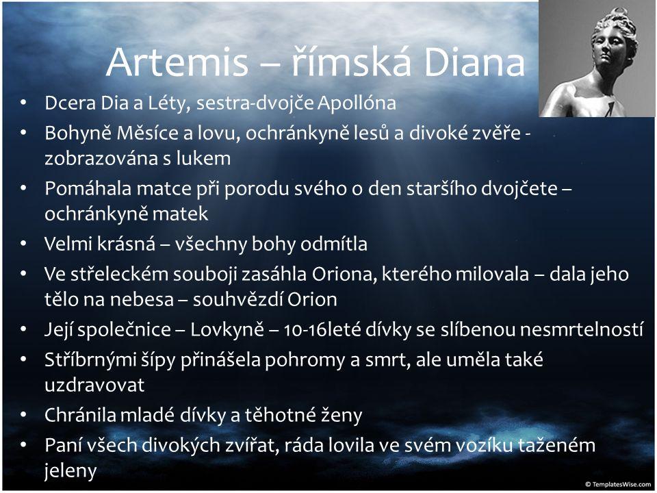 Artemis – římská Diana Dcera Dia a Léty, sestra-dvojče Apollóna Bohyně Měsíce a lovu, ochránkyně lesů a divoké zvěře - zobrazována s lukem Pomáhala matce při porodu svého o den staršího dvojčete – ochránkyně matek Velmi krásná – všechny bohy odmítla Ve střeleckém souboji zasáhla Oriona, kterého milovala – dala jeho tělo na nebesa – souhvězdí Orion Její společnice – Lovkyně – 10-16leté dívky se slíbenou nesmrtelností Stříbrnými šípy přinášela pohromy a smrt, ale uměla také uzdravovat Chránila mladé dívky a těhotné ženy Paní všech divokých zvířat, ráda lovila ve svém vozíku taženém jeleny