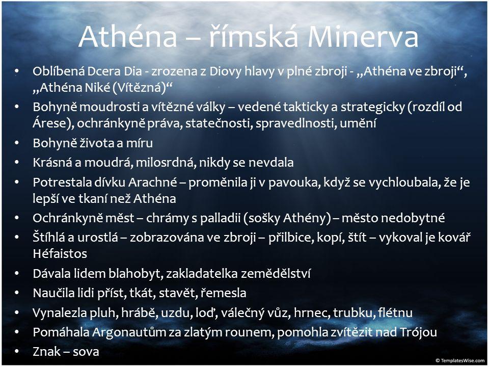 """Athéna – římská Minerva Oblíbená Dcera Dia - zrozena z Diovy hlavy v plné zbroji - """"Athéna ve zbroji , """"Athéna Niké (Vítězná) Bohyně moudrosti a vítězné války – vedené takticky a strategicky (rozdíl od Árese), ochránkyně práva, statečnosti, spravedlnosti, umění Bohyně života a míru Krásná a moudrá, milosrdná, nikdy se nevdala Potrestala dívku Arachné – proměnila ji v pavouka, když se vychloubala, že je lepší ve tkaní než Athéna Ochránkyně měst – chrámy s palladii (sošky Athény) – město nedobytné Štíhlá a urostlá – zobrazována ve zbroji – přilbice, kopí, štít – vykoval je kovář Héfaistos Dávala lidem blahobyt, zakladatelka zemědělství Naučila lidi příst, tkát, stavět, řemesla Vynalezla pluh, hrábě, uzdu, loď, válečný vůz, hrnec, trubku, flétnu Pomáhala Argonautům za zlatým rounem, pomohla zvítězit nad Trójou Znak – sova"""