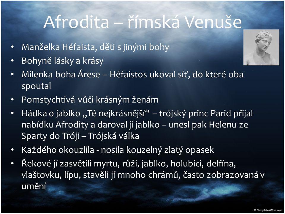 Afrodita – římská Venuše Manželka Héfaista, děti s jinými bohy Bohyně lásky a krásy Milenka boha Árese – Héfaistos ukoval síť, do které oba spoutal Po