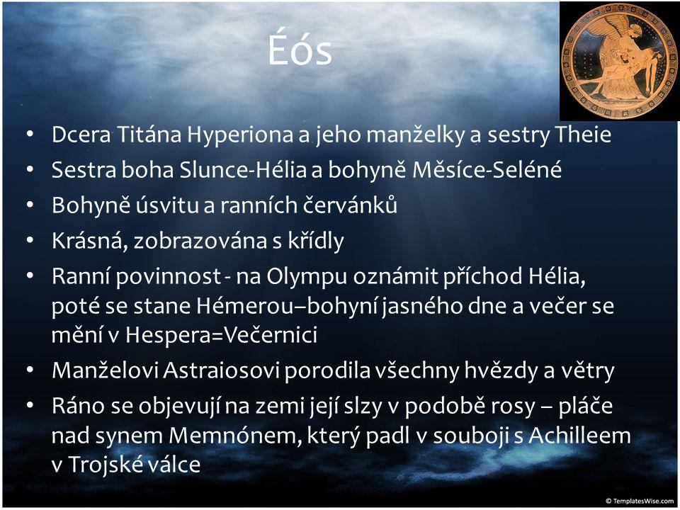 Éós Dcera Titána Hyperiona a jeho manželky a sestry Theie Sestra boha Slunce-Hélia a bohyně Měsíce-Seléné Bohyně úsvitu a ranních červánků Krásná, zob