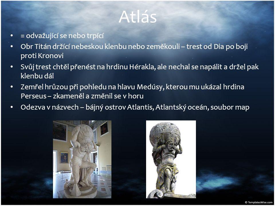 Atlás = odvažující se nebo trpící Obr Titán držící nebeskou klenbu nebo zeměkouli – trest od Dia po boji proti Kronovi Svůj trest chtěl přenést na hrdinu Hérakla, ale nechal se napálit a držel pak klenbu dál Zemřel hrůzou při pohledu na hlavu Medúsy, kterou mu ukázal hrdina Perseus – zkameněl a změnil se v horu Odezva v názvech – bájný ostrov Atlantis, Atlantský oceán, soubor map