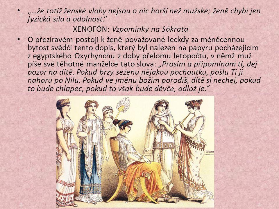 """""""…že totiž ženské vlohy nejsou o nic horší než mužské; ženě chybí jen fyzická síla a odolnost. XENOFÓN: Vzpomínky na Sókrata O přezíravém postoji k ženě považované leckdy za méněcennou bytost svědčí tento dopis, který byl nalezen na papyru pocházejícím z egyptského Oxyrhynchu z doby přelomu letopočtu, v němž muž píše své těhotné manželce tato slova: """"Prosím a připomínám ti, dej pozor na dítě."""