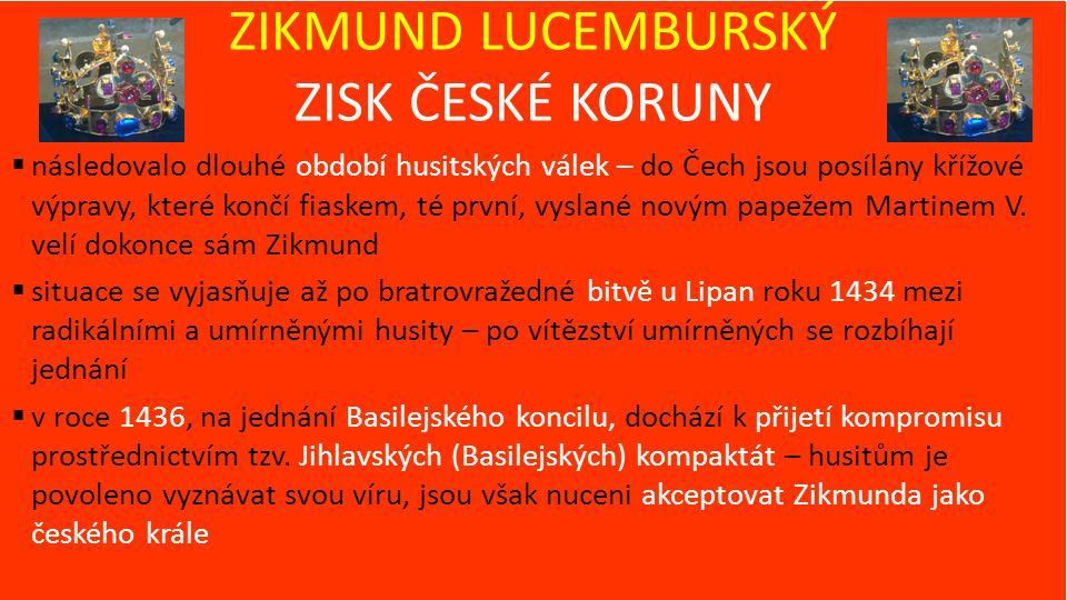 ZIKMUND LUCEMBURSKÝ ZISK ČESKÉ KORUNY  následovalo dlouhé období husitských válek – do Čech jsou posílány křížové výpravy, které končí fiaskem, té první, vyslané novým papežem Martinem V.