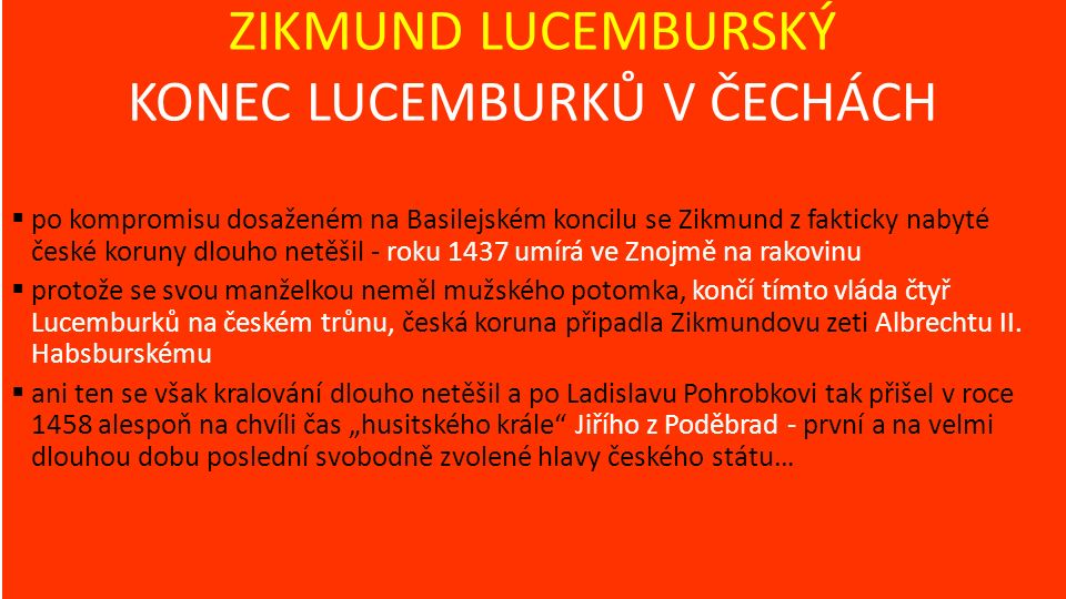 ZIKMUND LUCEMBURSKÝ KONEC LUCEMBURKŮ V ČECHÁCH  po kompromisu dosaženém na Basilejském koncilu se Zikmund z fakticky nabyté české koruny dlouho netěšil - roku 1437 umírá ve Znojmě na rakovinu  protože se svou manželkou neměl mužského potomka, končí tímto vláda čtyř Lucemburků na českém trůnu, česká koruna připadla Zikmundovu zeti Albrechtu II.