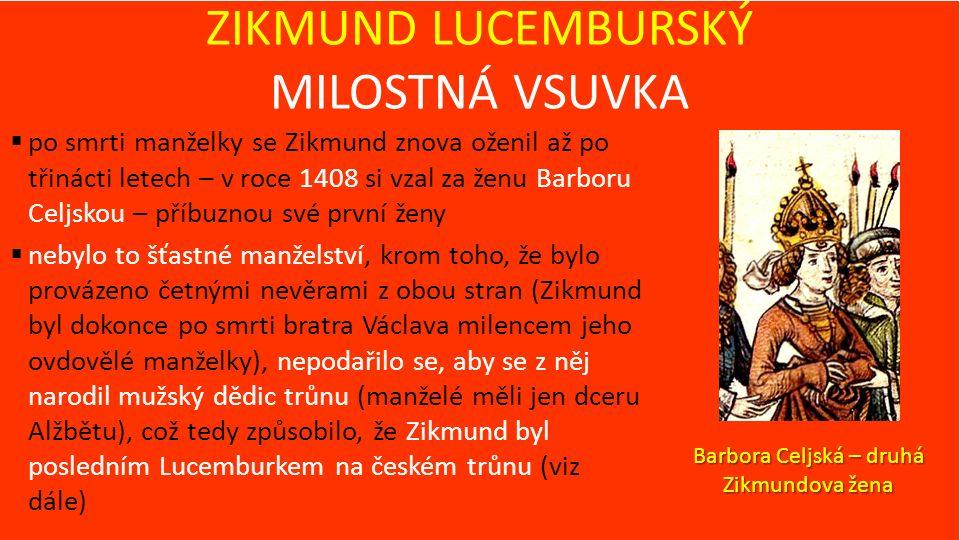 ZIKMUND LUCEMBURSKÝ MILOSTNÁ VSUVKA  po smrti manželky se Zikmund znova oženil až po třinácti letech – v roce 1408 si vzal za ženu Barboru Celjskou – příbuznou své první ženy  nebylo to šťastné manželství, krom toho, že bylo provázeno četnými nevěrami z obou stran (Zikmund byl dokonce po smrti bratra Václava milencem jeho ovdovělé manželky), nepodařilo se, aby se z něj narodil mužský dědic trůnu (manželé měli jen dceru Alžbětu), což tedy způsobilo, že Zikmund byl posledním Lucemburkem na českém trůnu (viz dále) Barbora Celjská – druhá Zikmundova žena