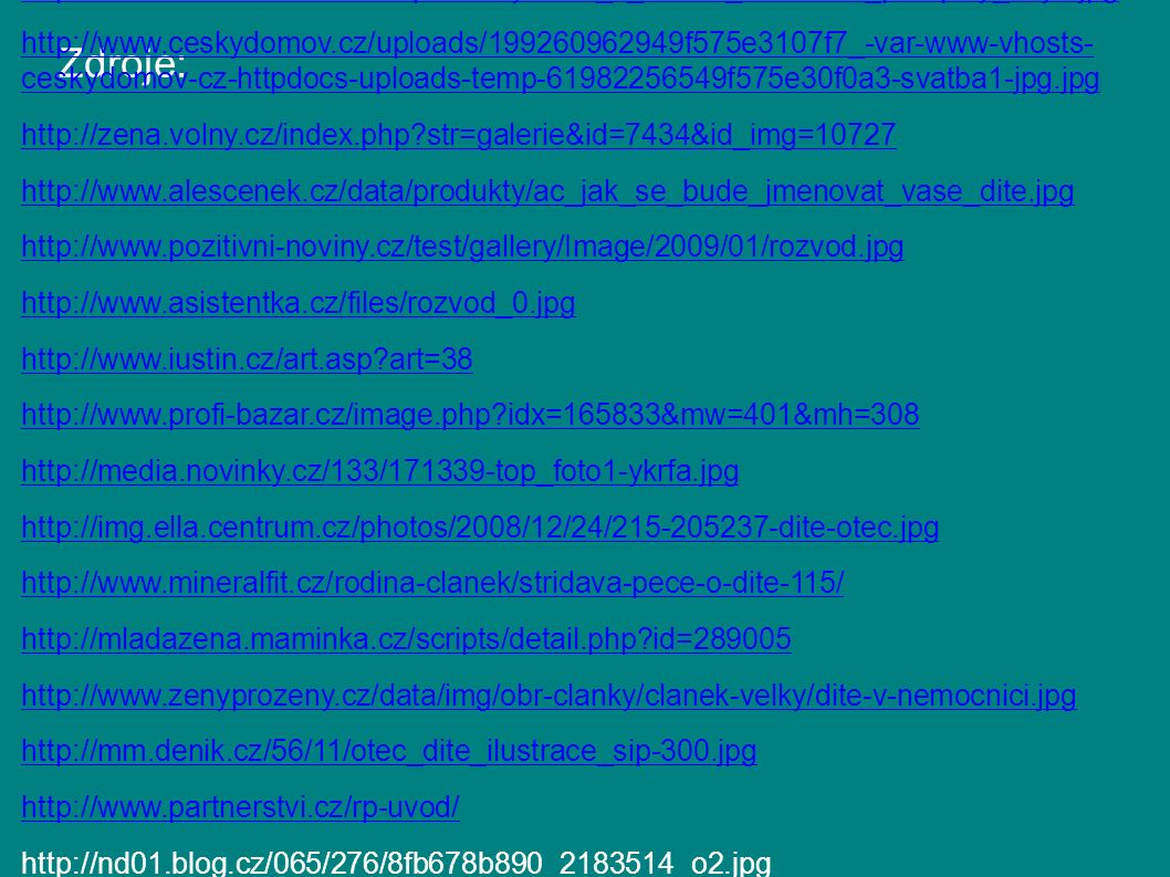 Zdroje: http://aplikace.mvcr.cz/archiv2008/sbirka/1963/sb53-63.pdf http://www.alescenek.cz/data/produkty/linde_z_rodina_komentar_predpisy_8vyd.jpg http://www.ceskydomov.cz/uploads/199260962949f575e3107f7_-var-www-vhosts- ceskydomov-cz-httpdocs-uploads-temp-61982256549f575e30f0a3-svatba1-jpg.jpg http://zena.volny.cz/index.php str=galerie&id=7434&id_img=10727 http://www.alescenek.cz/data/produkty/ac_jak_se_bude_jmenovat_vase_dite.jpg http://www.pozitivni-noviny.cz/test/gallery/Image/2009/01/rozvod.jpg http://www.asistentka.cz/files/rozvod_0.jpg http://www.iustin.cz/art.asp art=38 http://www.profi-bazar.cz/image.php idx=165833&mw=401&mh=308 http://media.novinky.cz/133/171339-top_foto1-ykrfa.jpg http://img.ella.centrum.cz/photos/2008/12/24/215-205237-dite-otec.jpg http://www.mineralfit.cz/rodina-clanek/stridava-pece-o-dite-115/ http://mladazena.maminka.cz/scripts/detail.php id=289005 http://www.zenyprozeny.cz/data/img/obr-clanky/clanek-velky/dite-v-nemocnici.jpg http://mm.denik.cz/56/11/otec_dite_ilustrace_sip-300.jpg http://www.partnerstvi.cz/rp-uvod/ http://nd01.blog.cz/065/276/8fb678b890_2183514_o2.jpg