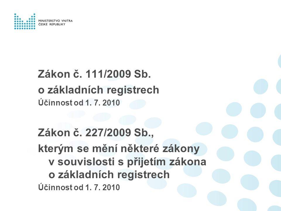 Zákon č. 111/2009 Sb. o základních registrech Účinnost od 1. 7. 2010 Zákon č. 227/2009 Sb., kterým se mění některé zákony v souvislosti s přijetím zák