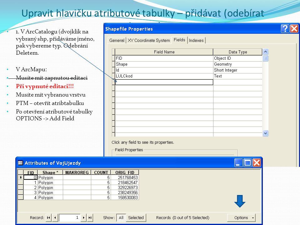 Upravit hlavičku atributové tabulky – přidávat (odebírat sloupce) 1. V ArcCatalogu (dvojklik na vybraný shp, přidáváme jméno, pak vybereme typ. Odebrá