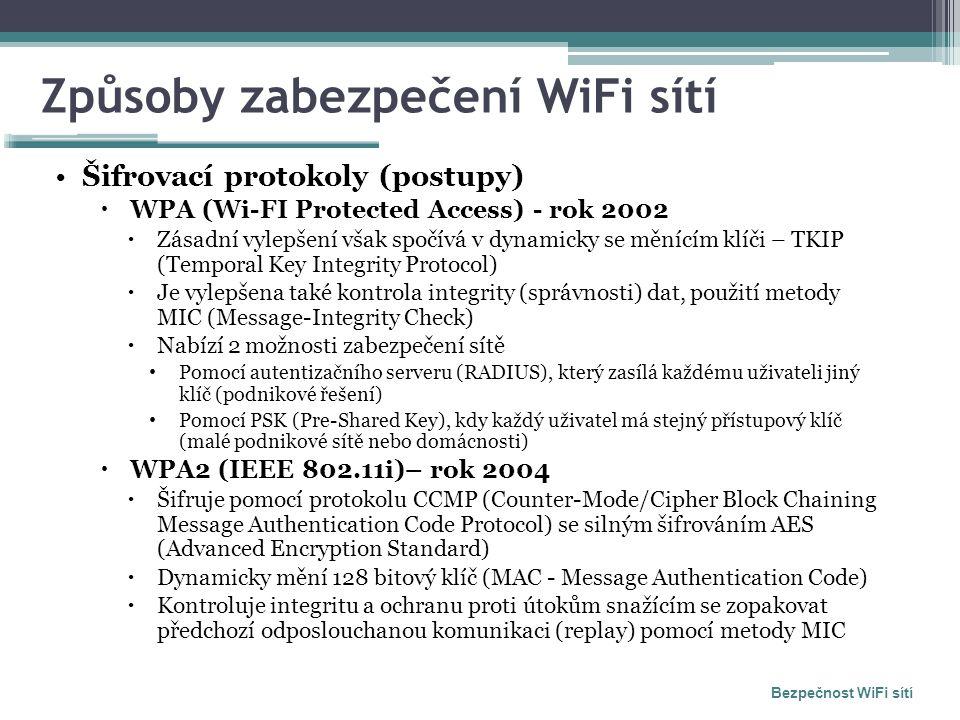 Způsoby zabezpečení WiFi sítí Šifrovací protokoly (postupy)  WPA (Wi-FI Protected Access) - rok 2002  Zásadní vylepšení však spočívá v dynamicky se měnícím klíči – TKIP (Temporal Key Integrity Protocol)  Je vylepšena také kontrola integrity (správnosti) dat, použití metody MIC (Message-Integrity Check)  Nabízí 2 možnosti zabezpečení sítě Pomocí autentizačního serveru (RADIUS), který zasílá každému uživateli jiný klíč (podnikové řešení) Pomocí PSK (Pre-Shared Key), kdy každý uživatel má stejný přístupový klíč (malé podnikové sítě nebo domácnosti)  WPA2 (IEEE 802.11i)– rok 2004  Šifruje pomocí protokolu CCMP (Counter-Mode/Cipher Block Chaining Message Authentication Code Protocol) se silným šifrováním AES (Advanced Encryption Standard)  Dynamicky mění 128 bitový klíč (MAC - Message Authentication Code)  Kontroluje integritu a ochranu proti útokům snažícím se zopakovat předchozí odposlouchanou komunikaci (replay) pomocí metody MIC Bezpečnost WiFi sítí
