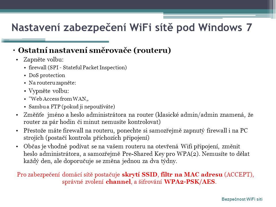 """Nastavení zabezpečení WiFi sítě pod Windows 7  Ostatní nastavení směrovače (routeru) Zapněte volbu: firewall (SPI - Stateful Packet Inspection) DoS protection Na routeru zapněte: Vypněte volbu: Web Access from WAN"""" Sambu a FTP (pokud ji nepoužíváte) Změňťe jméno a heslo administrátora na router (klasické admin/admin znamená, že router za pár hodin či minut nemusíte kontrolovat) Přestože máte firewall na routeru, ponechte si samozřejmě zapnutý firewall i na PC strojích (postačí kontrola příchozích připojení) Občas je vhodné podívat se na vašem routeru na otevřená Wifi připojení, změnit heslo administrátora, a samozřejmě Pre-Shared Key pro WPA(2)."""