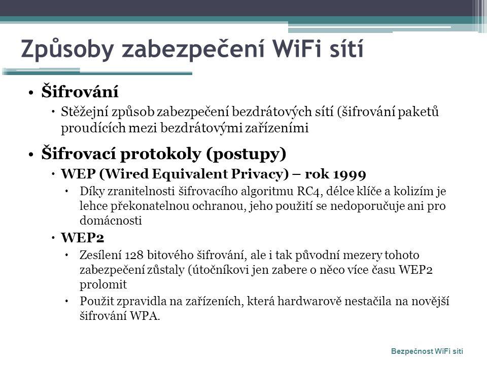 Způsoby zabezpečení WiFi sítí Šifrování  Stěžejní způsob zabezpečení bezdrátových sítí (šifrování paketů proudících mezi bezdrátovými zařízeními Šifrovací protokoly (postupy)  WEP (Wired Equivalent Privacy) – rok 1999  Díky zranitelnosti šifrovacího algoritmu RC4, délce klíče a kolizím je lehce překonatelnou ochranou, jeho použití se nedoporučuje ani pro domácnosti  WEP2  Zesílení 128 bitového šifrování, ale i tak původní mezery tohoto zabezpečení zůstaly (útočníkovi jen zabere o něco více času WEP2 prolomit  Použit zpravidla na zařízeních, která hardwarově nestačila na novější šifrování WPA.