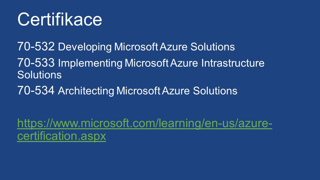 Certifikace 70-532 Developing Microsoft Azure Solutions 70-533 Implementing Microsoft Azure Intrastructure Solutions 70-534 Architecting Microsoft Azure Solutions https://www.microsoft.com/learning/en-us/azure- certification.aspx