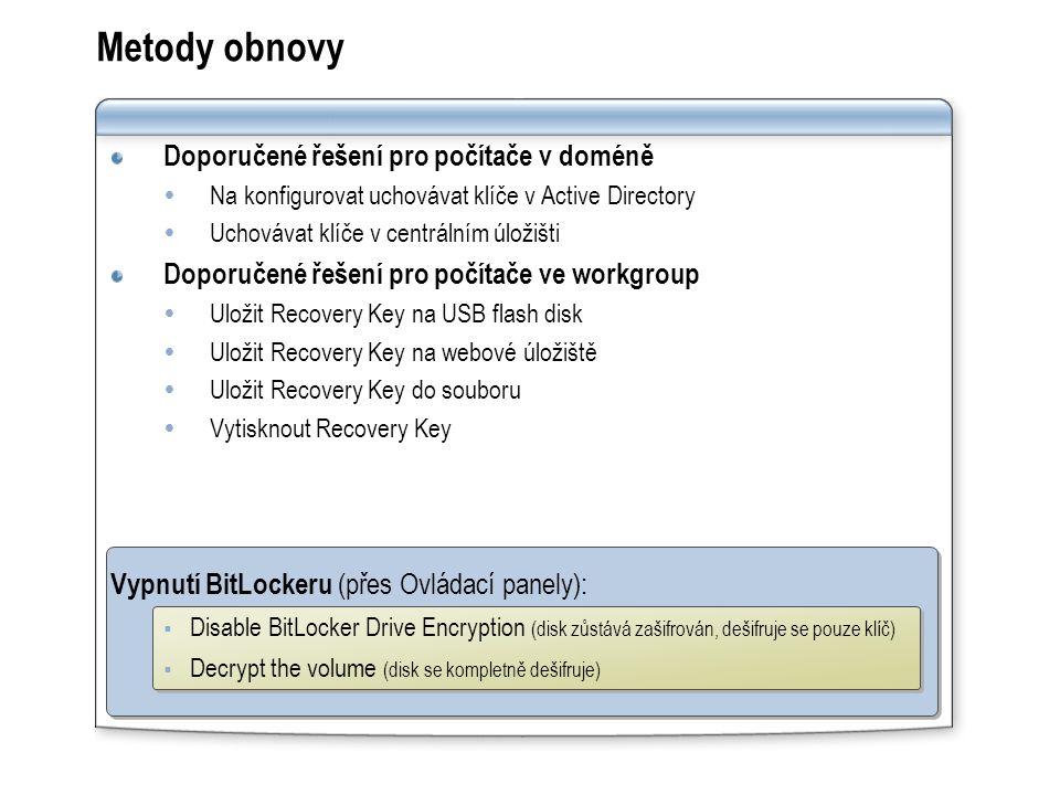 Doporučené řešení pro počítače v doméně  Na konfigurovat uchovávat klíče v Active Directory  Uchovávat klíče v centrálním úložišti Doporučené řešení pro počítače ve workgroup  Uložit Recovery Key na USB flash disk  Uložit Recovery Key na webové úložiště  Uložit Recovery Key do souboru  Vytisknout Recovery Key Vypnutí BitLockeru (přes Ovládací panely):  Disable BitLocker Drive Encryption (disk zůstává zašifrován, dešifruje se pouze klíč)  Decrypt the volume (disk se kompletně dešifruje) Metody obnovy