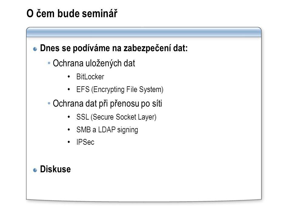 O čem bude seminář Dnes se podíváme na zabezpečení dat: Ochrana uložených dat BitLocker EFS (Encrypting File System) Ochrana dat při přenosu po síti SSL (Secure Socket Layer) SMB a LDAP signing IPSec Diskuse