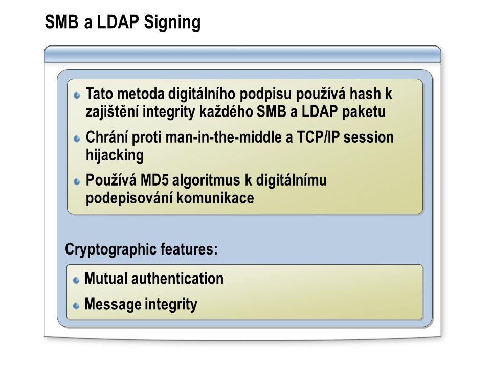 SMB a LDAP Signing Cryptographic features: Tato metoda digitálního podpisu používá hash k zajištění integrity každého SMB a LDAP paketu Chrání proti man-in-the-middle a TCP/IP session hijacking Používá MD5 algoritmus k digitálnímu podepisování komunikace Tato metoda digitálního podpisu používá hash k zajištění integrity každého SMB a LDAP paketu Chrání proti man-in-the-middle a TCP/IP session hijacking Používá MD5 algoritmus k digitálnímu podepisování komunikace Mutual authentication Message integrity Mutual authentication Message integrity