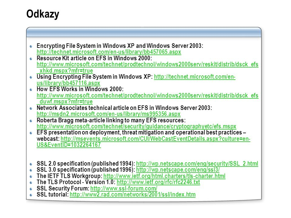 Odkazy Encrypting File System in Windows XP and Windows Server 2003: http://technet.microsoft.com/en-us/library/bb457065.aspx http://technet.microsoft.com/en-us/library/bb457065.aspx Resource Kit article on EFS in Windows 2000: http://www.microsoft.com/technet/prodtechnol/windows2000serv/reskit/distrib/dsck_efs _xhkd.mspx?mfr=true http://www.microsoft.com/technet/prodtechnol/windows2000serv/reskit/distrib/dsck_efs _xhkd.mspx?mfr=true Using Encrypting File System in Windows XP: http://technet.microsoft.com/en- us/library/bb457116.aspxhttp://technet.microsoft.com/en- us/library/bb457116.aspx How EFS Works in Windows 2000: http://www.microsoft.com/technet/prodtechnol/windows2000serv/reskit/distrib/dsck_efs _duwf.mspx?mfr=true http://www.microsoft.com/technet/prodtechnol/windows2000serv/reskit/distrib/dsck_efs _duwf.mspx?mfr=true Network Associates technical article on EFS in Windows Server 2003: http://msdn2.microsoft.com/en-us/library/ms995356.aspx http://msdn2.microsoft.com/en-us/library/ms995356.aspx Roberta Bragg meta-article linking to many EFS resources: http://www.microsoft.com/technet/security/guidance/cryptographyetc/efs.mspx http://www.microsoft.com/technet/security/guidance/cryptographyetc/efs.mspx EFS presentation on deployment, threat mitigation and operational best practices – webcast: http://msevents.microsoft.com/CUI/WebCastEventDetails.aspx?culture=en- US&EventID=1032264167http://msevents.microsoft.com/CUI/WebCastEventDetails.aspx?culture=en- US&EventID=1032264167 SSL 2.0 specification (published 1994): http://wp.netscape.com/eng/security/SSL_2.htmlhttp://wp.netscape.com/eng/security/SSL_2.html SSL 3.0 specification (published 1996): http://wp.netscape.com/eng/ssl3/http://wp.netscape.com/eng/ssl3/ The IETF TLS Workgroup: http://www.ietf.org/html.charters/tls-charter.htmlhttp://www.ietf.org/html.charters/tls-charter.html The TLS Protocol - Version 1.0: http://www.ietf.org/rfc/rfc2246.txthttp://www.ietf.org/rfc/rfc2246.txt SSL Security Forum: http://www.ssl-forum.com/http://www.ssl-forum.com/ SSL tutorial: http://www2.rad.com/networks/2001/ssl/index.htmhttp://www2.rad.com/networks/2001/ssl/index.htm