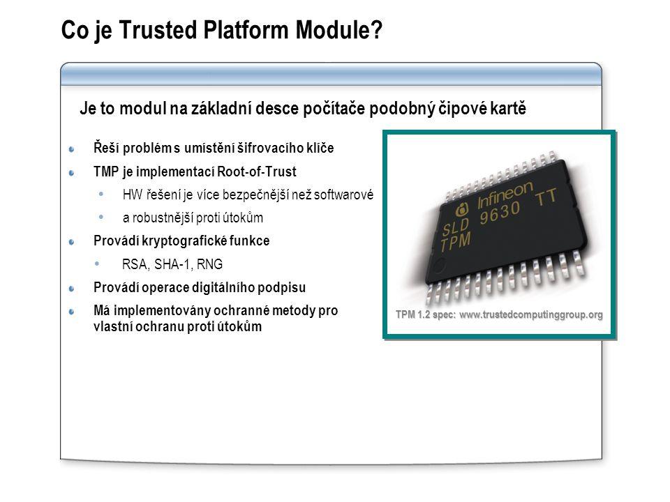 Řeší problém s umístění šifrovacího klíče TMP je implementací Root-of-Trust  HW řešení je více bezpečnější než softwarové  a robustnější proti útokům Provádí kryptografické funkce  RSA, SHA-1, RNG Provádí operace digitálního podpisu Má implementovány ochranné metody pro vlastní ochranu proti útokům TPM 1.2 spec: www.trustedcomputinggroup.org Co je Trusted Platform Module.