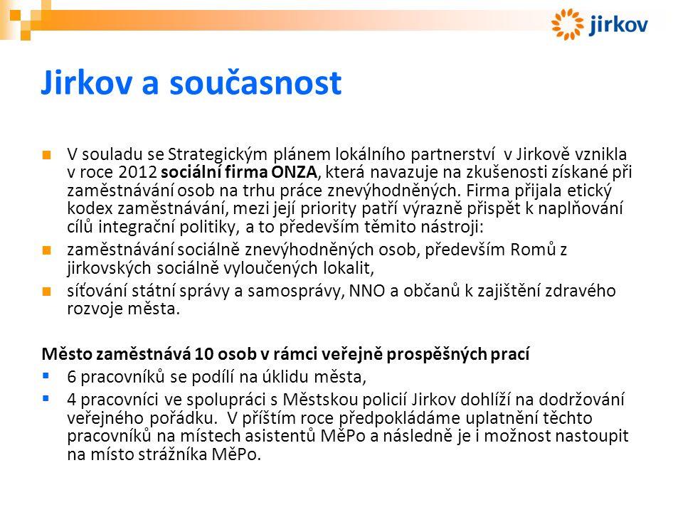Jirkov a současnost V souladu se Strategickým plánem lokálního partnerství v Jirkově vznikla v roce 2012 sociální firma ONZA, která navazuje na zkušenosti získané při zaměstnávání osob na trhu práce znevýhodněných.