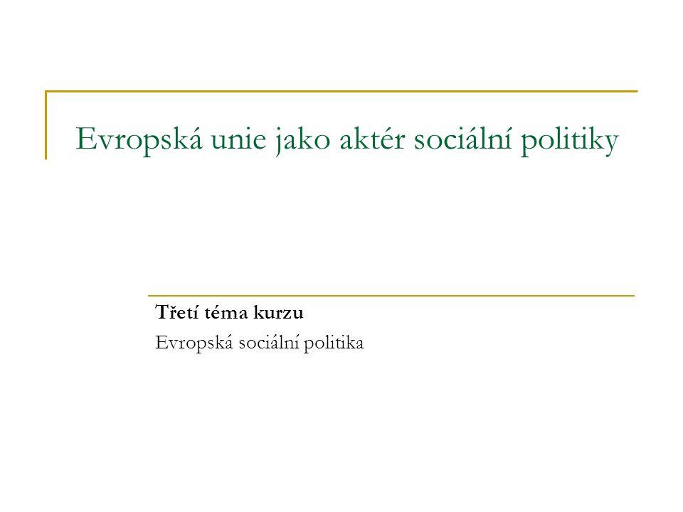 Evropská unie jako aktér sociální politiky Třetí téma kurzu Evropská sociální politika