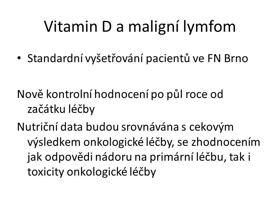 Vitamin D a maligní lymfom Standardní vyšetřování pacientů ve FN Brno Nově kontrolní hodnocení po půl roce od začátku léčby Nutriční data budou srovnávána s cekovým výsledkem onkologické léčby, se zhodnocením jak odpovědi nádoru na primární léčbu, tak i toxicity onkologické léčby