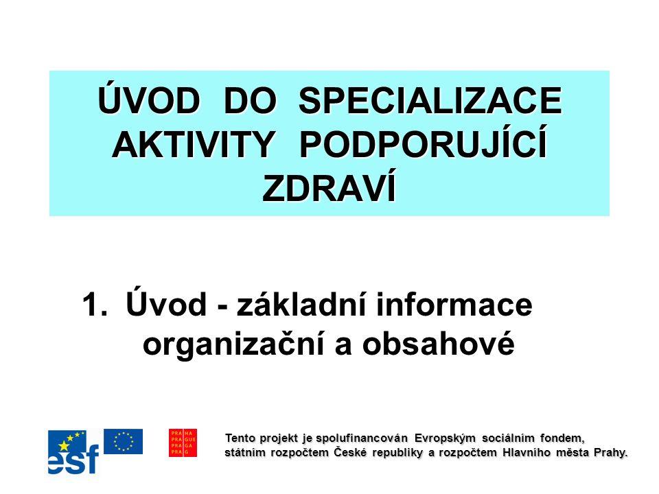ÚVOD DO SPECIALIZACE AKTIVITY PODPORUJÍCÍ ZDRAVÍ 1.Úvod - základní informace organizační a obsahové Tento projekt je spolufinancován Evropským sociálním fondem, státním rozpočtem České republiky a rozpočtem Hlavního města Prahy.