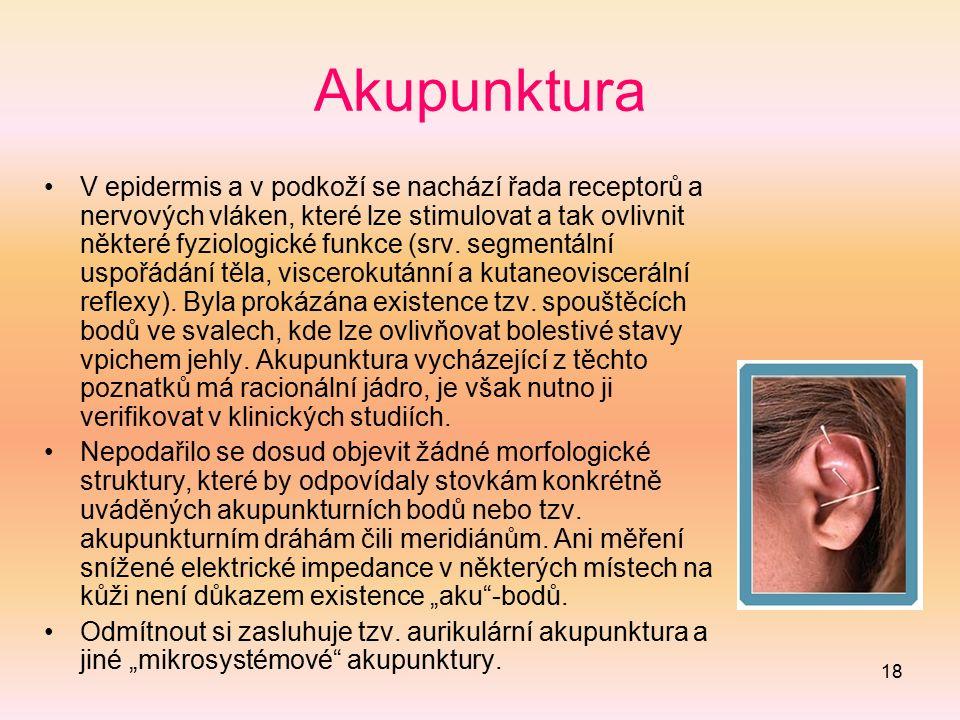 18 Akupunktura V epidermis a v podkoží se nachází řada receptorů a nervových vláken, které lze stimulovat a tak ovlivnit některé fyziologické funkce (