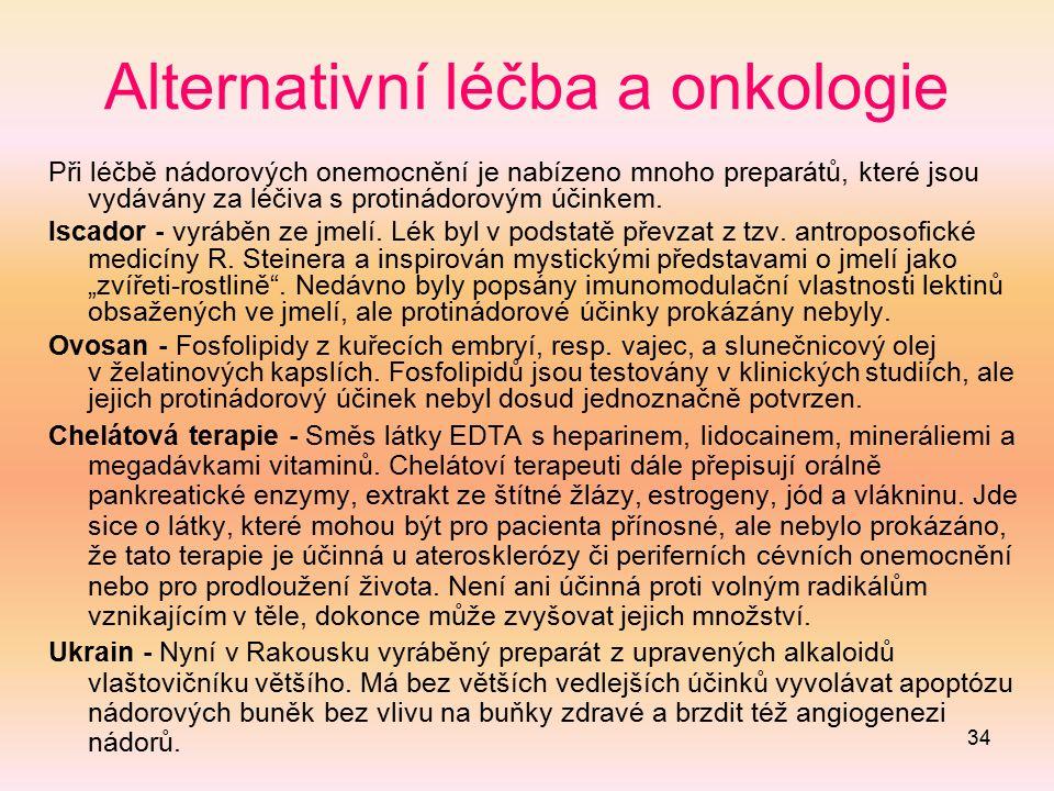 34 Alternativní léčba a onkologie Při léčbě nádorových onemocnění je nabízeno mnoho preparátů, které jsou vydávány za léčiva s protinádorovým účinkem.