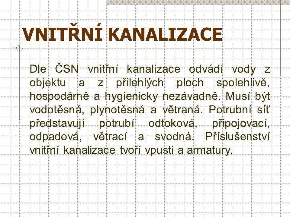 VNITŘNÍ KANALIZACE Dle ČSN vnitřní kanalizace odvádí vody z objektu a z přilehlých ploch spolehlivě, hospodárně a hygienicky nezávadně.