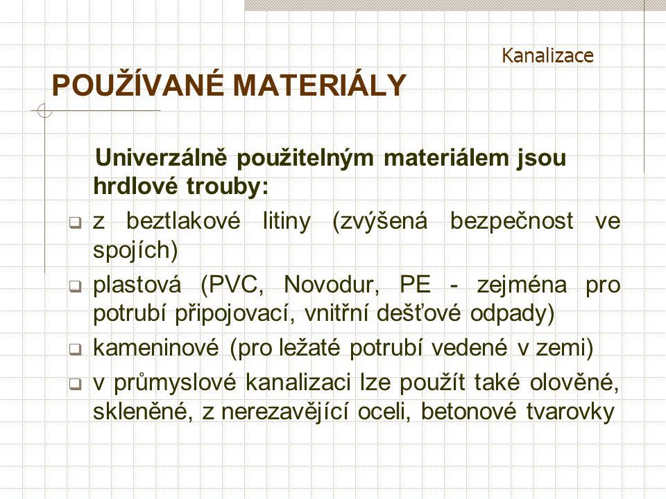 Kanalizace POUŽÍVANÉ MATERIÁLY Univerzálně použitelným materiálem jsou hrdlové trouby:  z beztlakové litiny (zvýšená bezpečnost ve spojích)  plastová (PVC, Novodur, PE - zejména pro potrubí připojovací, vnitřní dešťové odpady)  kameninové (pro ležaté potrubí vedené v zemi)  v průmyslové kanalizaci lze použít také olověné, skleněné, z nerezavějící oceli, betonové tvarovky