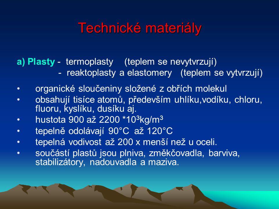 Technické materiály a) Plasty - termoplasty (teplem se nevytvrzují) - reaktoplasty a elastomery (teplem se vytvrzují) organické sloučeniny složené z obřích molekul obsahují tisíce atomů, především uhlíku,vodíku, chloru, fluoru, kyslíku, dusíku aj.