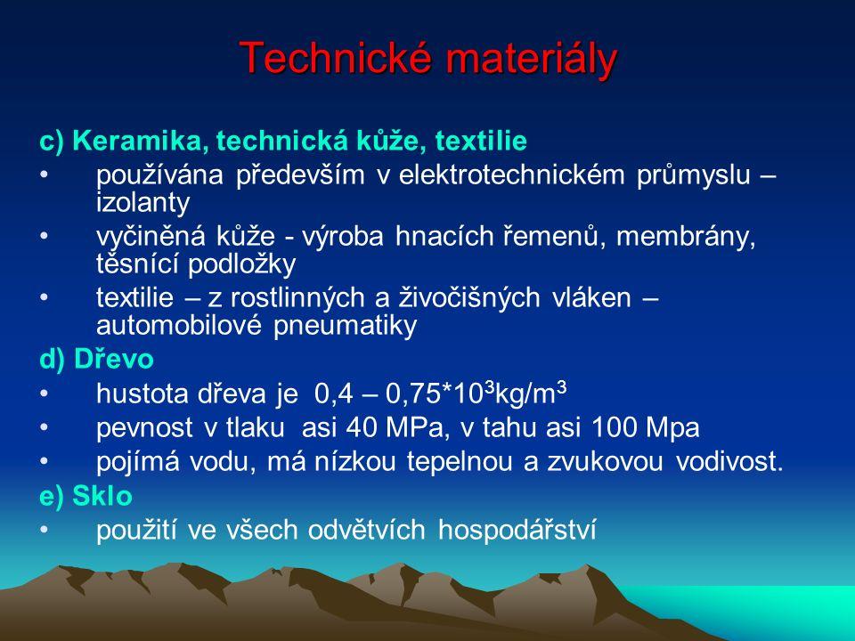 Technické materiály c) Keramika, technická kůže, textilie používána především v elektrotechnickém průmyslu – izolanty vyčiněná kůže - výroba hnacích řemenů, membrány, těsnící podložky textilie – z rostlinných a živočišných vláken – automobilové pneumatiky d) Dřevo hustota dřeva je 0,4 – 0,75*10 3 kg/m 3 pevnost v tlaku asi 40 MPa, v tahu asi 100 Mpa pojímá vodu, má nízkou tepelnou a zvukovou vodivost.