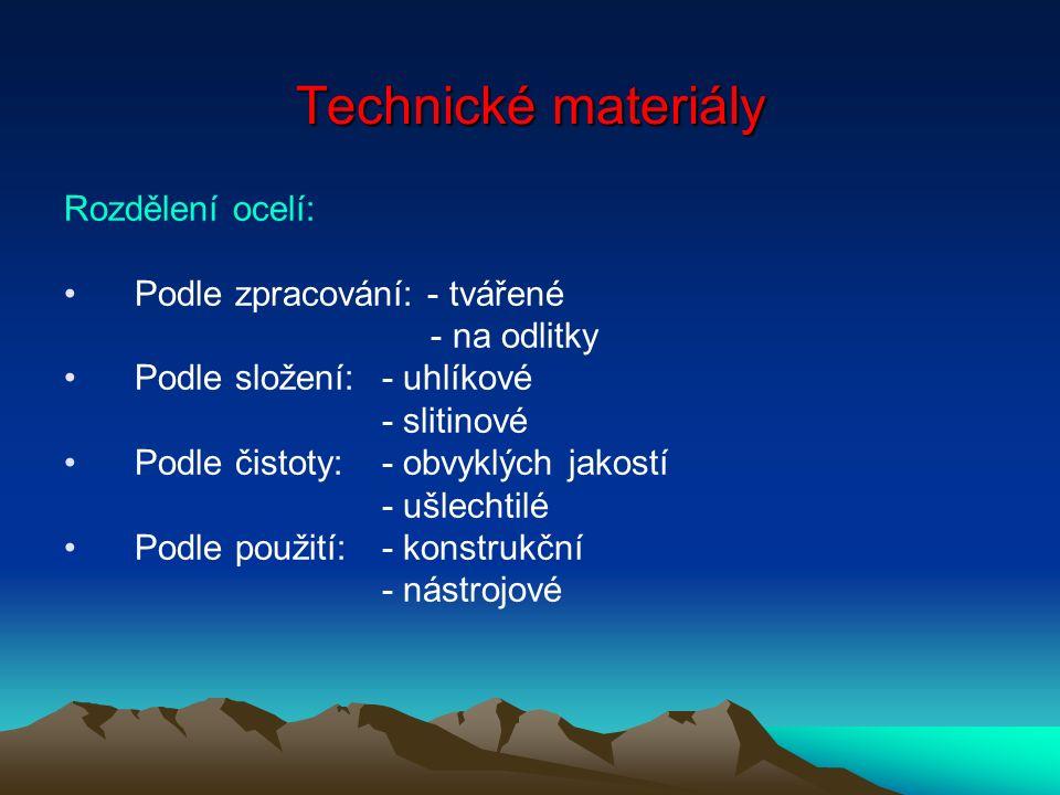 Technické materiály Rozdělení ocelí: Podle zpracování: - tvářené - na odlitky Podle složení:- uhlíkové - slitinové Podle čistoty:- obvyklých jakostí - ušlechtilé Podle použití:- konstrukční - nástrojové