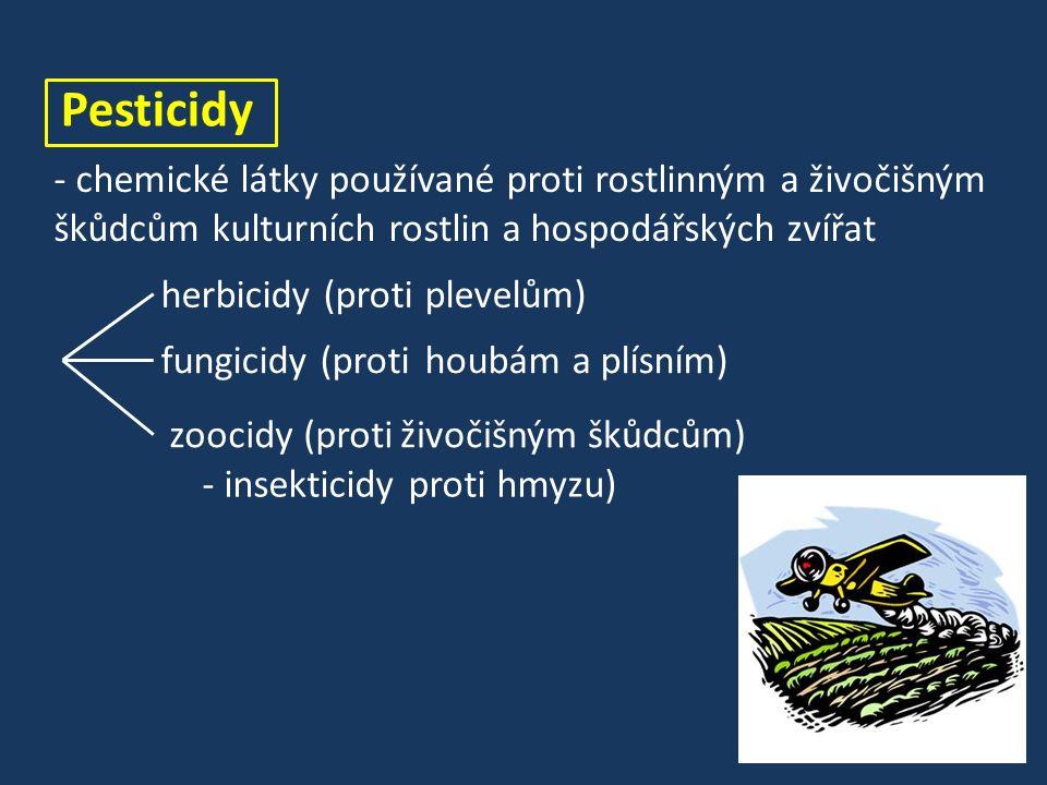 Pesticidy - chemické látky používané proti rostlinným a živočišným škůdcům kulturních rostlin a hospodářských zvířat herbicidy (protiplevelům) fungicidy (protihoubám a plísním) zoocidy (protiživočišným škůdcům) - insekticidyproti hmyzu)