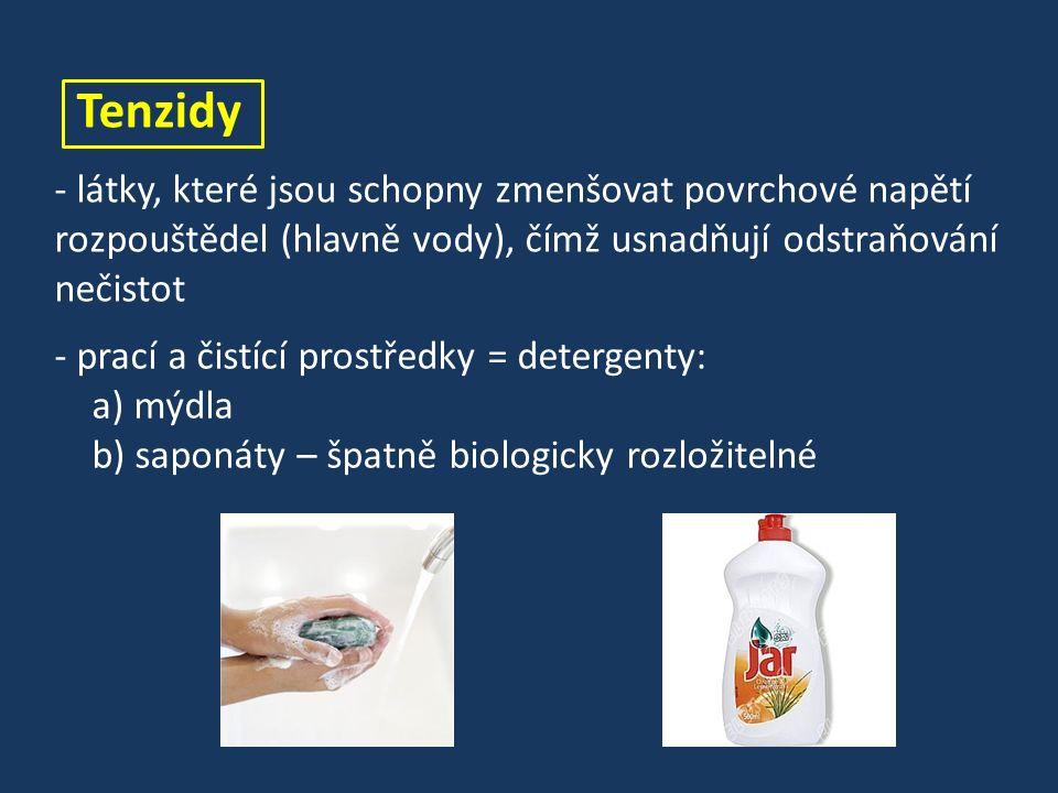 Tenzidy - látky, které jsou schopny zmenšovat povrchové napětí rozpouštědel (hlavně vody), čímž usnadňují odstraňování nečistot - prací a čistící prostředky = detergenty: a) mýdla b) saponáty – špatně biologicky rozložitelné