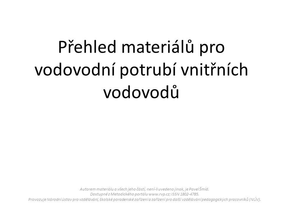 Přehled materiálů pro vodovodní potrubí vnitřních vodovodů Autorem materiálu a všech jeho částí, není-li uvedeno jinak, je Pavel Šmíd.