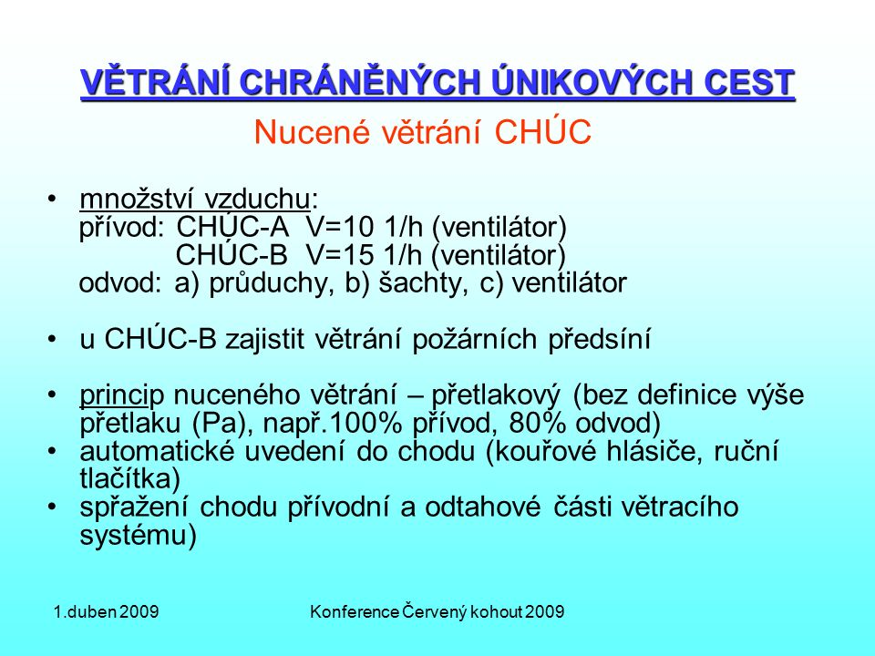 1.duben 2009Konference Červený kohout 2009 VĚTRÁNÍ CHRÁNĚNÝCH ÚNIKOVÝCH CEST Nucené větrání CHÚC množství vzduchu: přívod: CHÚC-A V=10 1/h (ventilátor) CHÚC-B V=15 1/h (ventilátor) odvod: a) průduchy, b) šachty, c) ventilátor u CHÚC-B zajistit větrání požárních předsíní princip nuceného větrání – přetlakový (bez definice výše přetlaku (Pa), např.100% přívod, 80% odvod) automatické uvedení do chodu (kouřové hlásiče, ruční tlačítka) spřažení chodu přívodní a odtahové části větracího systému)