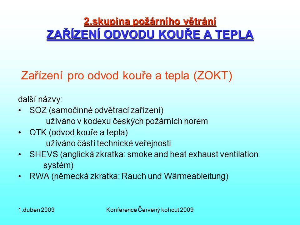1.duben 2009Konference Červený kohout 2009 2.skupina požárního větrání ZAŘÍZENÍ ODVODU KOUŘE A TEPLA Zařízení pro odvod kouře a tepla (ZOKT) další názvy: SOZ (samočinné odvětrací zařízení) užíváno v kodexu českých požárních norem OTK (odvod kouře a tepla) užíváno částí technické veřejnosti SHEVS (anglická zkratka: smoke and heat exhaust ventilation systém) RWA (německá zkratka: Rauch und Wärmeableitung)