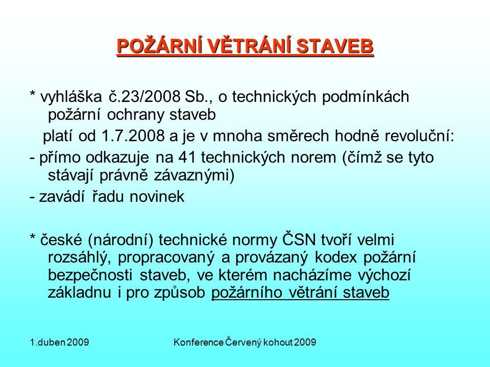 1.duben 2009Konference Červený kohout 2009 POŽÁRNÍ VĚTRÁNÍ STAVEB * vyhláška č.23/2008 Sb., o technických podmínkách požární ochrany staveb platí od 1.7.2008 a je v mnoha směrech hodně revoluční: - přímo odkazuje na 41 technických norem (čímž se tyto stávají právně závaznými) - zavádí řadu novinek * české (národní) technické normy ČSN tvoří velmi rozsáhlý, propracovaný a provázaný kodex požární bezpečnosti staveb, ve kterém nacházíme výchozí základnu i pro způsob požárního větrání staveb