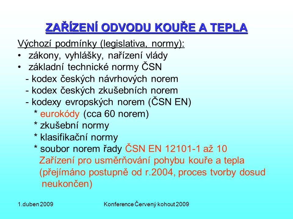 1.duben 2009Konference Červený kohout 2009 ZAŘÍZENÍ ODVODU KOUŘE A TEPLA Výchozí podmínky (legislativa, normy): zákony, vyhlášky, nařízení vlády základní technické normy ČSN - kodex českých návrhových norem - kodex českých zkušebních norem - kodexy evropských norem (ČSN EN) * eurokódy (cca 60 norem) * zkušební normy * klasifikační normy * soubor norem řady ČSN EN 12101-1 až 10 Zařízení pro usměrňování pohybu kouře a tepla (přejímáno postupně od r.2004, proces tvorby dosud neukončen)